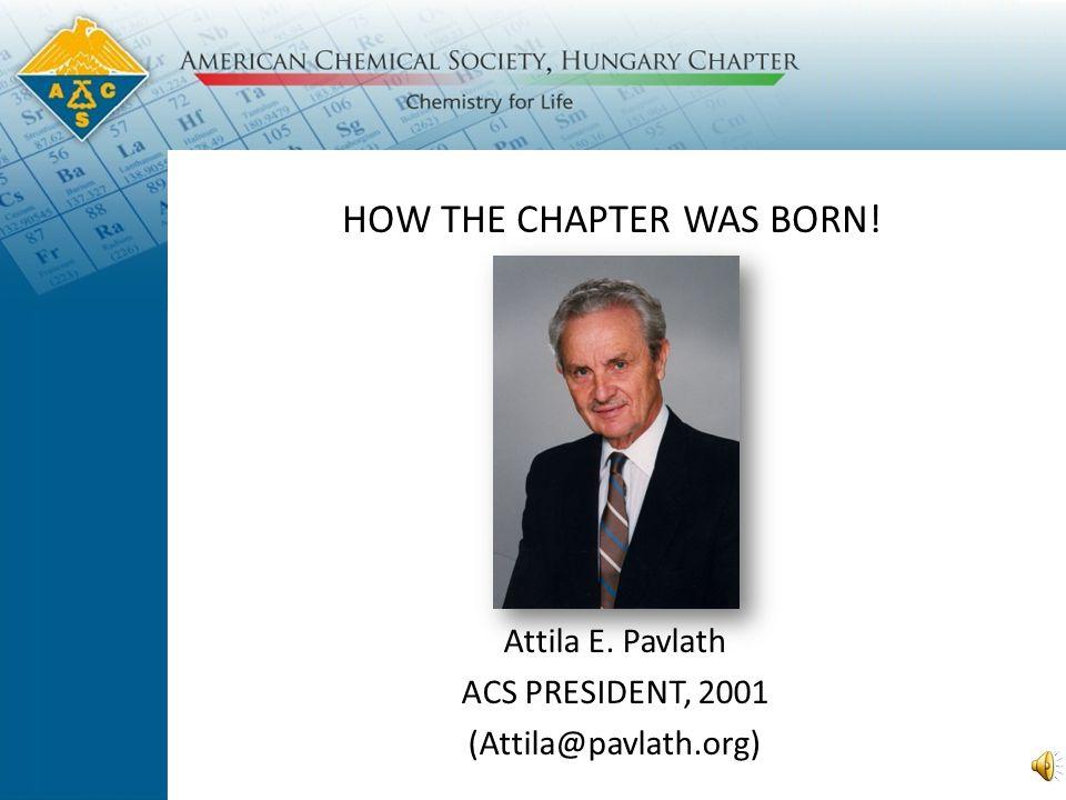 HOW THE CHAPTER WAS BORN! Attila E. Pavlath ACS PRESIDENT, 2001 (Attila@pavlath.org)
