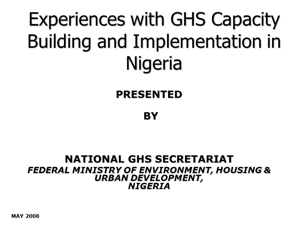 Experiences with GHS Capacity Building and Implementation in Nigeria PRESENTED BY BY NATIONAL GHS SECRETARIAT FEDERAL MINISTRY OF ENVIRONMENT, HOUSING & URBAN DEVELOPMENT, NIGERIA MAY 2008