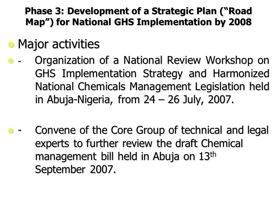 Phase 3: Development of a Strategic Plan ( Road Map ) for National GHS Implementation by 2008 Major activities Major activities - Organization of a National Review Workshop on GHS Implementation Strategy and Harmonized National Chemicals Management Legislation held in Abuja-Nigeria, from 24 – 26 July, 2007.