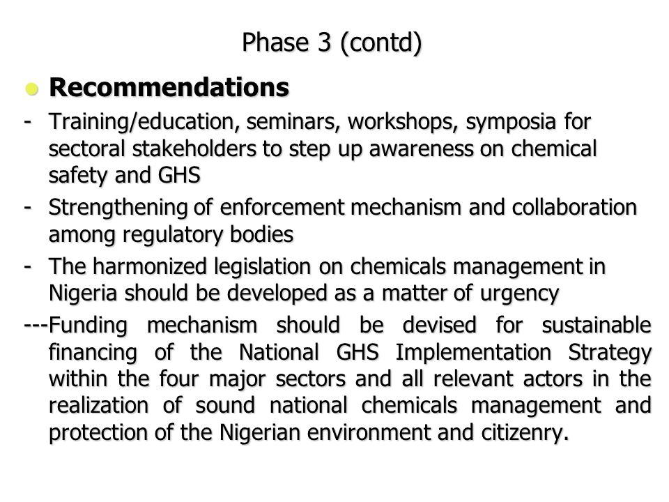 Phase 3 (contd) Recommendations Recommendations -Training/education, seminars, workshops, symposia for sectoral stakeholders to step up awareness on chemical safety and GHS -Strengthening of enforcement mechanism and collaboration among regulatory bodies -The harmonized legislation on chemicals management in Nigeria should be developed as a matter of urgency ---Funding mechanism should be devised for sustainable financing of the National GHS Implementation Strategy within the four major sectors and all relevant actors in the realization of sound national chemicals management and protection of the Nigerian environment and citizenry.