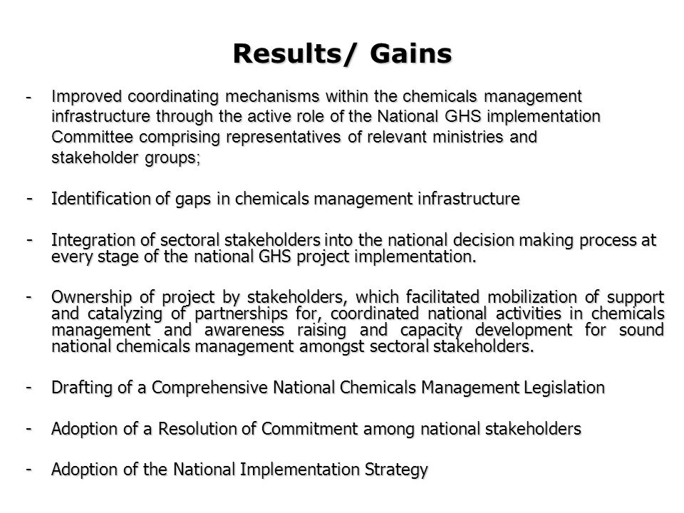 Results/ Gains -Improved coordinating mechanisms within the chemicals management infrastructure through the active role of the National GHS implementation Committee comprising representatives of relevant ministries and stakeholder groups; - Identification of gaps in chemicals management infrastructure - Integration of sectoral stakeholders into the national decision making process at every stage of the national GHS project implementation.