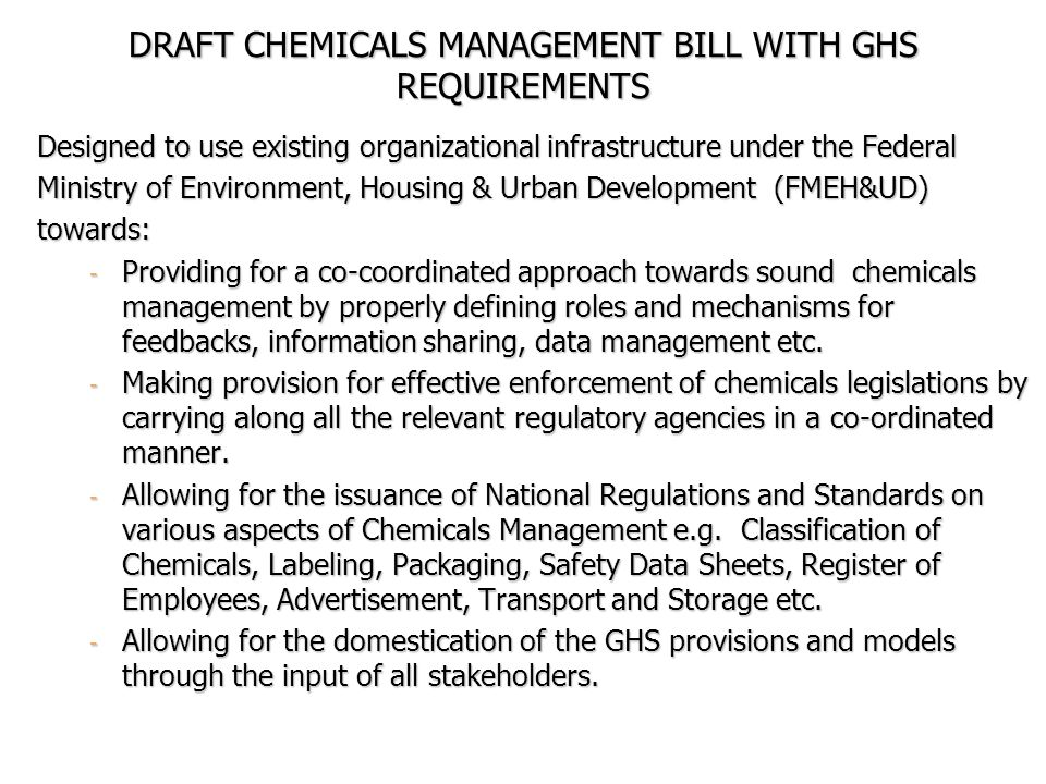 DRAFT CHEMICALS MANAGEMENT BILL WITH GHS REQUIREMENTS Designed to use existing organizational infrastructure under the Federal Ministry of Environment, Housing & Urban Development (FMEH&UD) towards: - Providing for a co-coordinated approach towards sound chemicals management by properly defining roles and mechanisms for feedbacks, information sharing, data management etc.