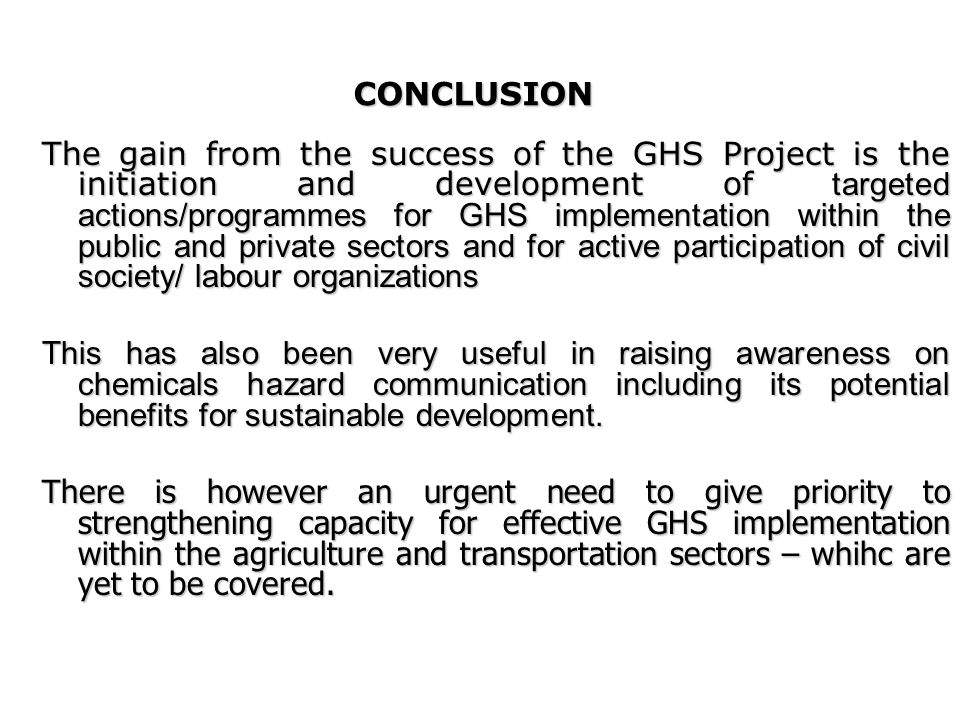 CONCLUSION The gain from the success of the GHS Project is the initiation and development of targeted actions/programmes for GHS implementation within the public and private sectors and for active participation of civil society/ labour organizations This has also been very useful in raising awareness on chemicals hazard communication including its potential benefits for sustainable development.
