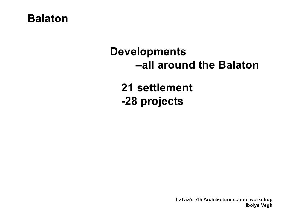 Latvia's 7th Architecture school workshop Ibolya Vegh Balaton Developments –all around the Balaton 21 settlement -28 projects