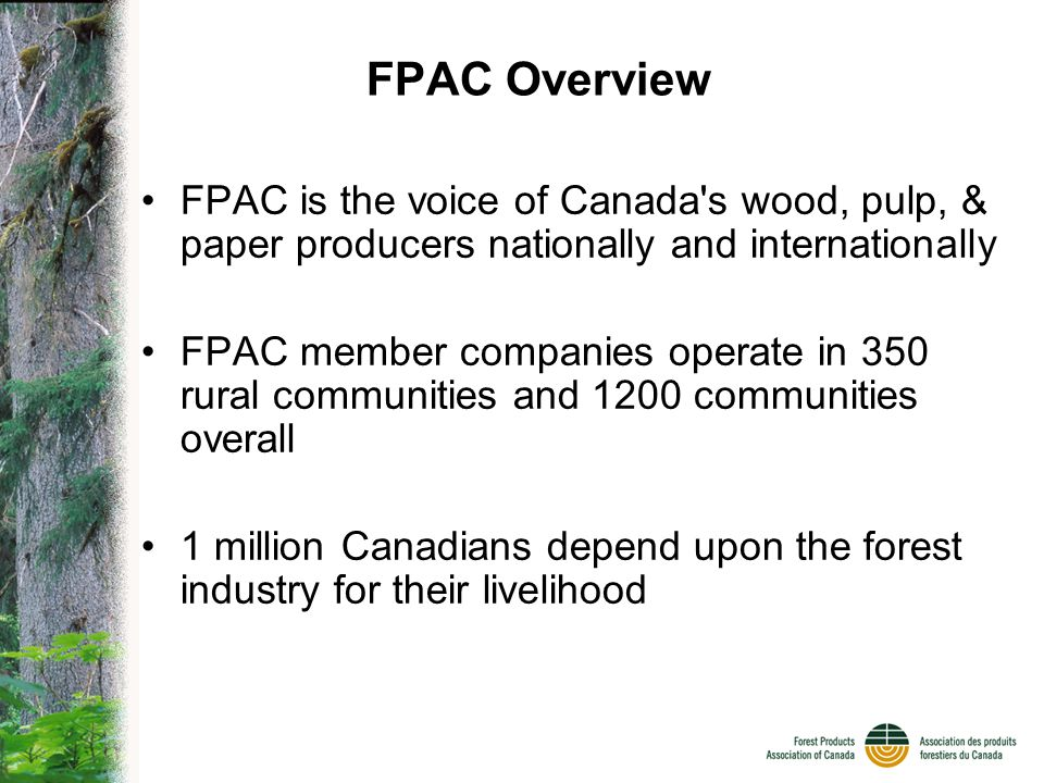 FPAC Overview FPAC member companies together have responsibility for 75% of Canada s working forests Third-party certification of our companies forest practices are a condition of membership in the association, a world first
