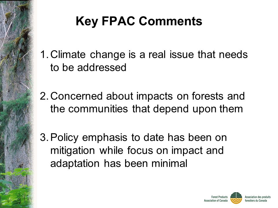 FPAC & Climate Change FPAC members are managers of carbon –Core of our business –From planting trees to suppressing fires to carbon stored in our solid wood products High industry and rural community exposure to impacts of climate change