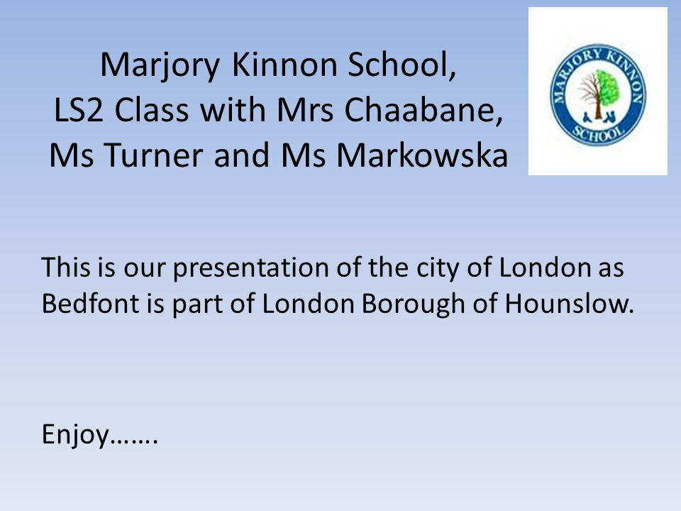 Marjory Kinnon School, LS2 Class with Mrs Chaabane, Ms Turner and Ms Markowska This is our presentation of the city of London as Bedfont is part of Lo