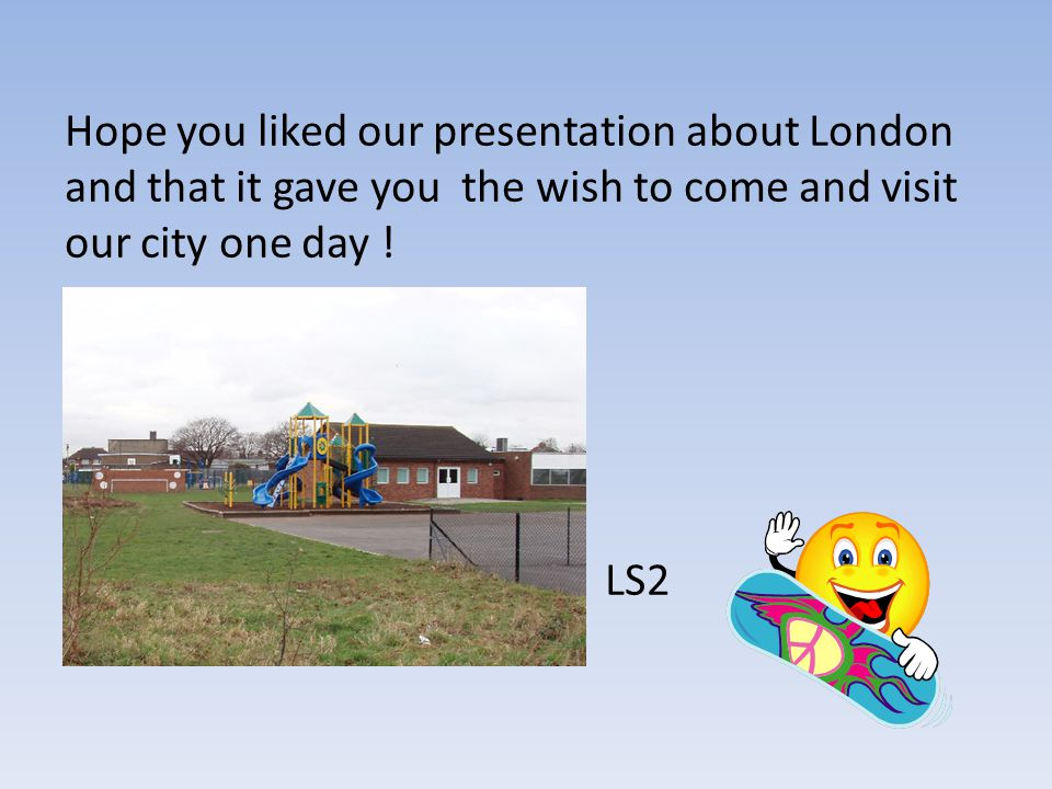 Hope you liked our presentation about London and that it gave you the wish to come and visit our city one day .
