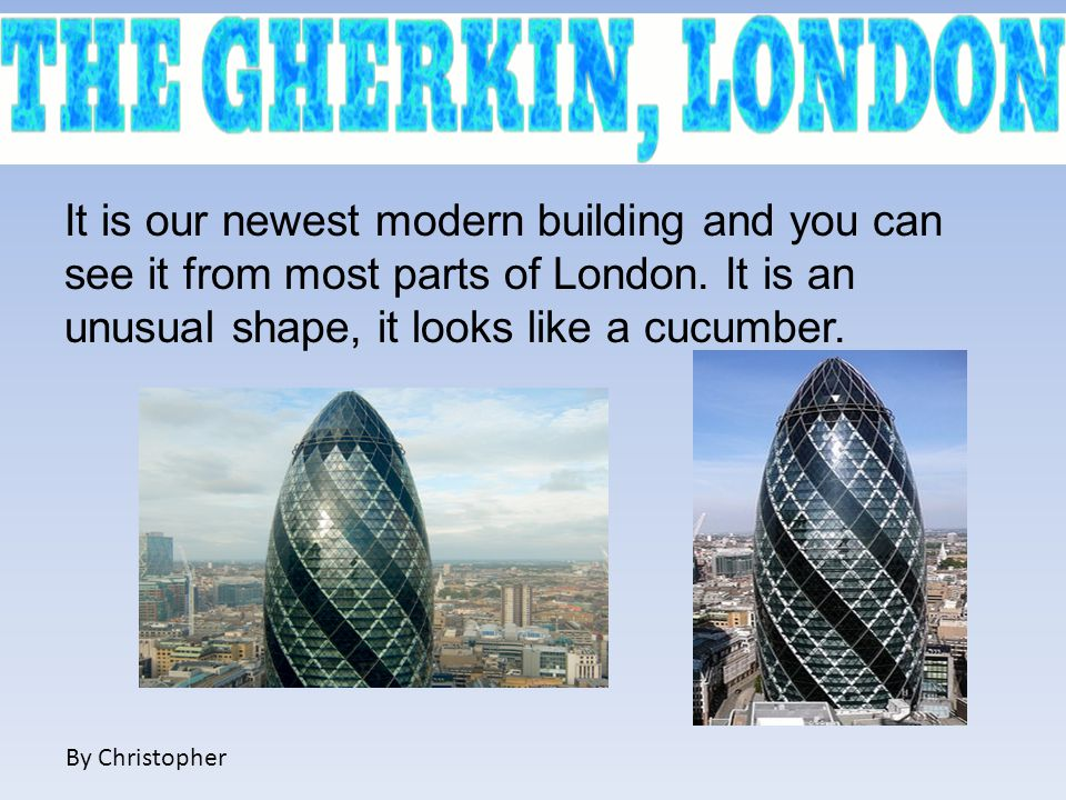 It is our newest modern building and you can see it from most parts of London. It is an unusual shape, it looks like a cucumber. By Christopher
