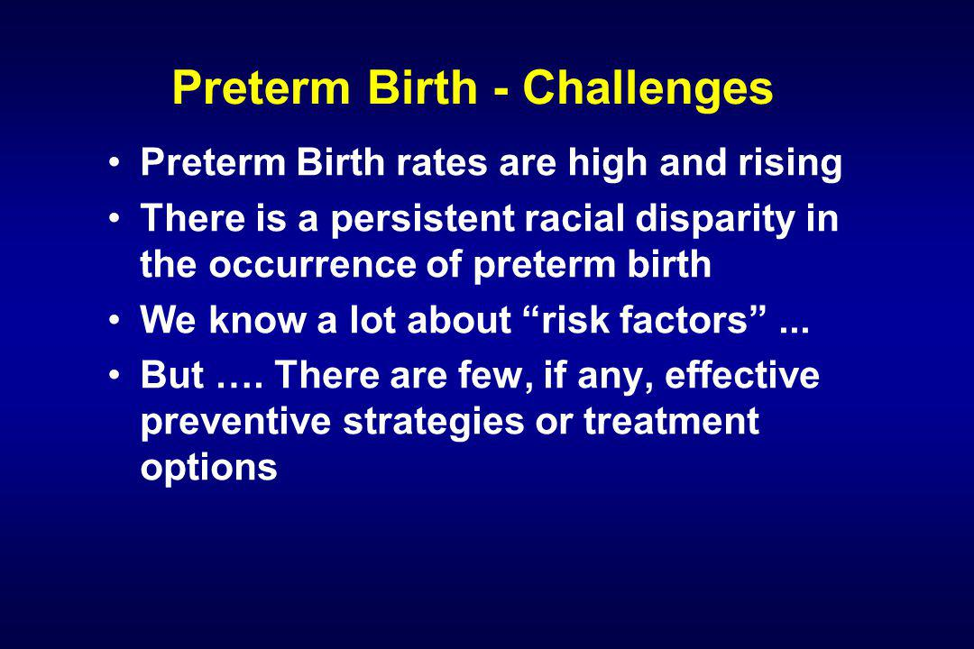 Preterm Birth - Challenges In summary, we have had to work hard to get preterm birth on the map of common complex disease and to promote the concept that genetic epidemiology/genomics is an appropriate approach We have done this through manuscript preparation/submission and presentations at national meetings