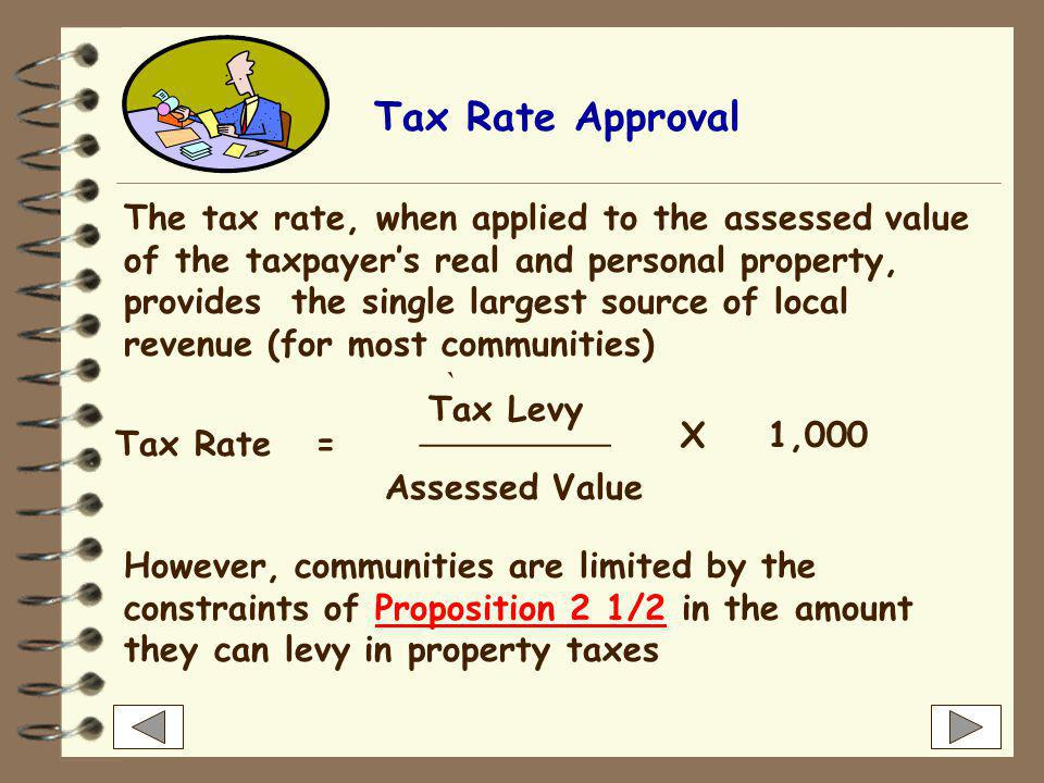 Tax Rate Approval The tax rate, when applied to the assessed value of the taxpayer's real and personal property, provides the single largest source of local revenue (for most communities) Tax Rate= Tax Levy ___________ Assessed Value X1,000 However, communities are limited by the constraints of Proposition 2 1/2 in the amount they can levy in property taxesProposition 2 1/2 `