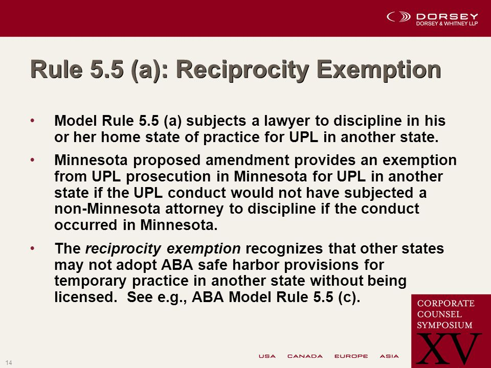 14 Rule 5.5 (a): Reciprocity Exemption Model Rule 5.5 (a) subjects a lawyer to discipline in his or her home state of practice for UPL in another state.