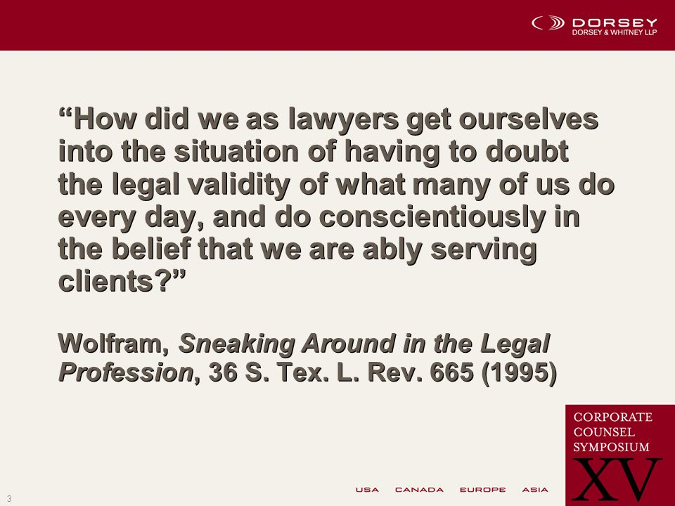 3 How did we as lawyers get ourselves into the situation of having to doubt the legal validity of what many of us do every day, and do conscientiously in the belief that we are ably serving clients? Wolfram, Sneaking Around in the Legal Profession, 36 S.