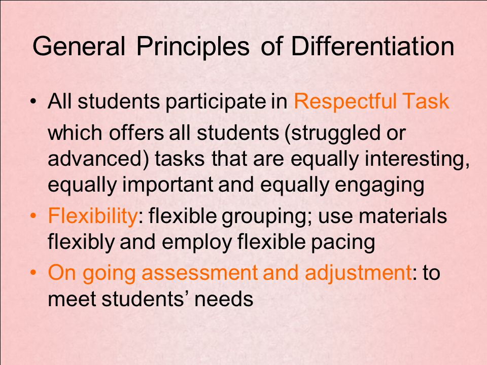 General Principles of Differentiation All students participate in Respectful Task which offers all students (struggled or advanced) tasks that are equally interesting, equally important and equally engaging Flexibility: flexible grouping; use materials flexibly and employ flexible pacing On going assessment and adjustment: to meet students' needs