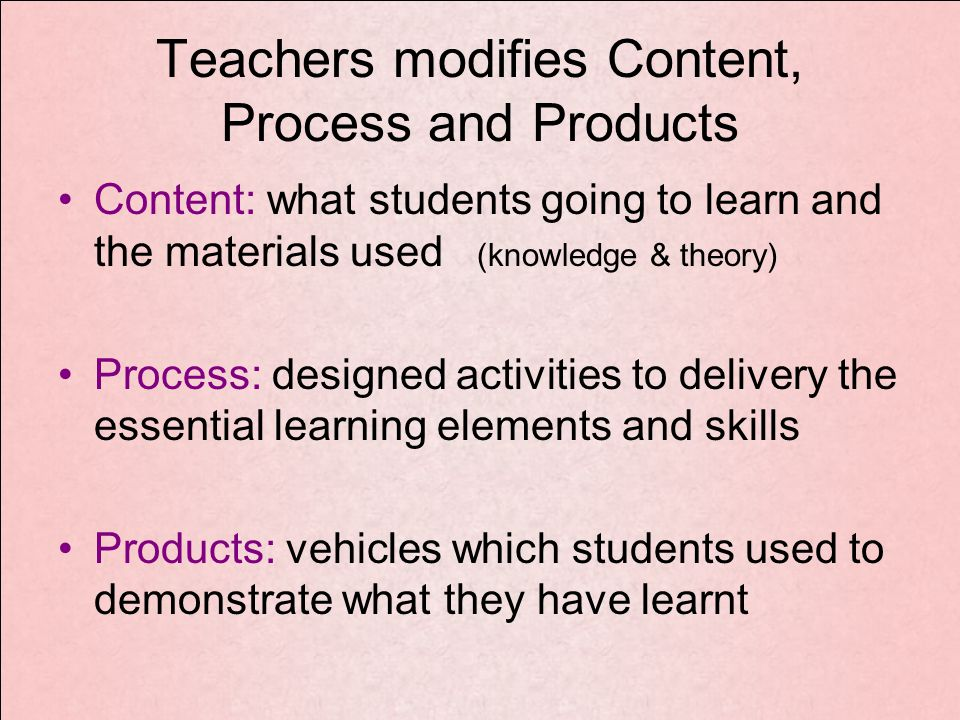 Teachers modifies Content, Process and Products Content: what students going to learn and the materials used (knowledge & theory) Process: designed activities to delivery the essential learning elements and skills Products: vehicles which students used to demonstrate what they have learnt