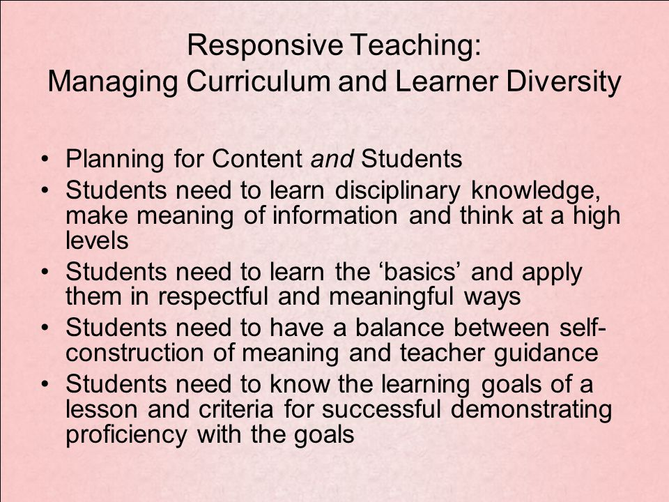 Responsive Teaching: Managing Curriculum and Learner Diversity Planning for Content and Students Students need to learn disciplinary knowledge, make meaning of information and think at a high levels Students need to learn the 'basics' and apply them in respectful and meaningful ways Students need to have a balance between self- construction of meaning and teacher guidance Students need to know the learning goals of a lesson and criteria for successful demonstrating proficiency with the goals