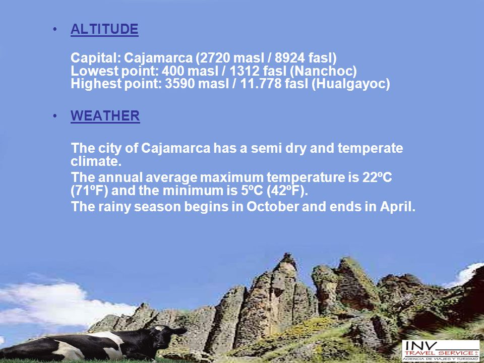 ALTITUDE Capital: Cajamarca (2720 masl / 8924 fasl) Lowest point: 400 masl / 1312 fasl (Nanchoc) Highest point: 3590 masl / 11.778 fasl (Hualgayoc) WEATHER The city of Cajamarca has a semi dry and temperate climate.