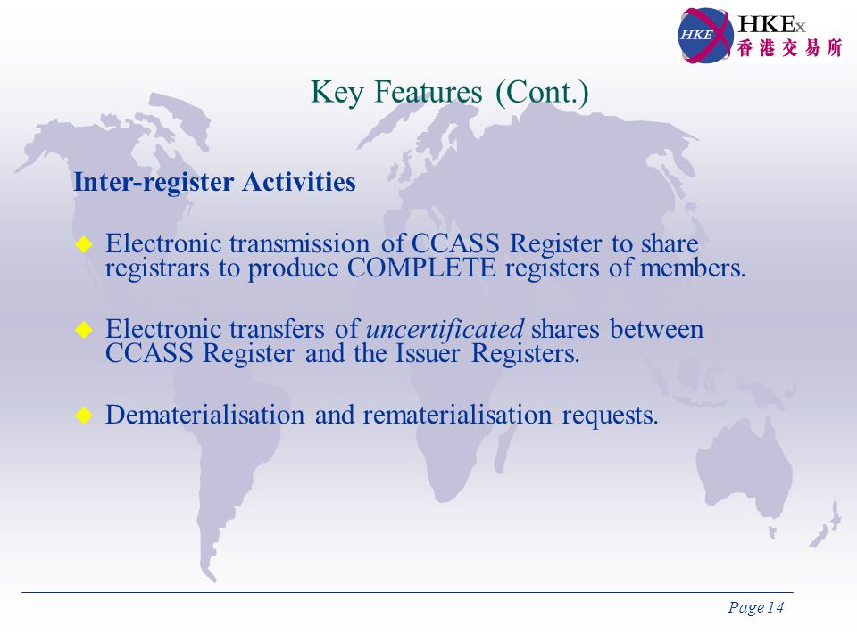 Page 14 Key Features (Cont.) Inter-register Activities  Electronic transmission of CCASS Register to share registrars to produce COMPLETE registers of members.