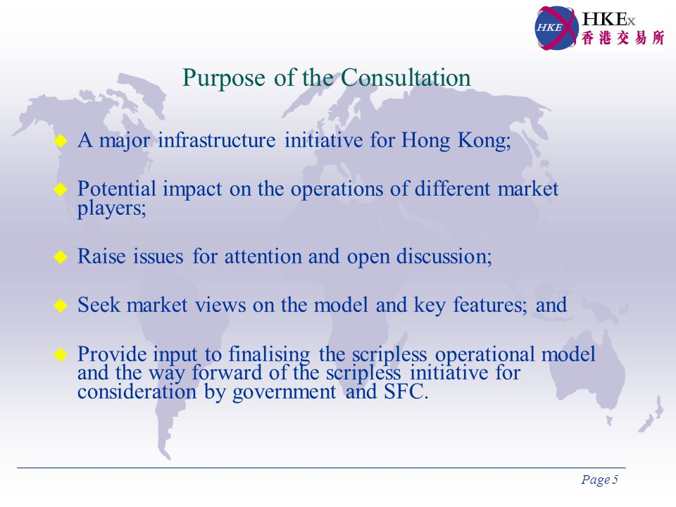 Page 5 Purpose of the Consultation u A major infrastructure initiative for Hong Kong; u Potential impact on the operations of different market players; u Raise issues for attention and open discussion; u Seek market views on the model and key features; and u Provide input to finalising the scripless operational model and the way forward of the scripless initiative for consideration by government and SFC.