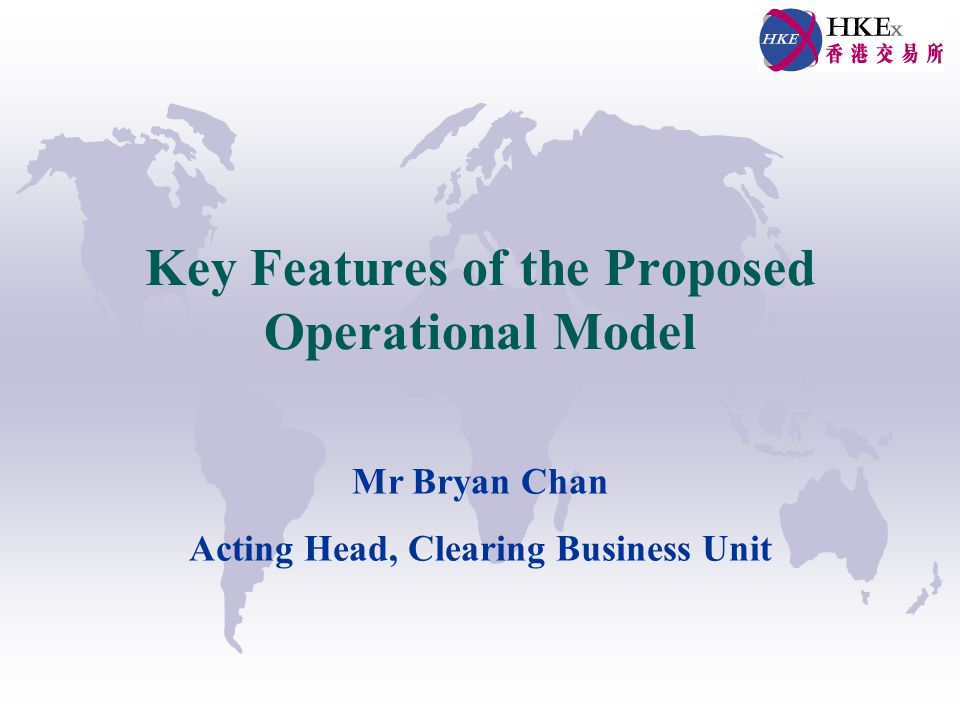 Key Features of the Proposed Operational Model Mr Bryan Chan Acting Head, Clearing Business Unit