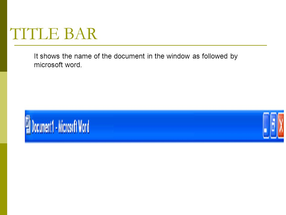 TITLE BAR It shows the name of the document in the window as followed by microsoft word.