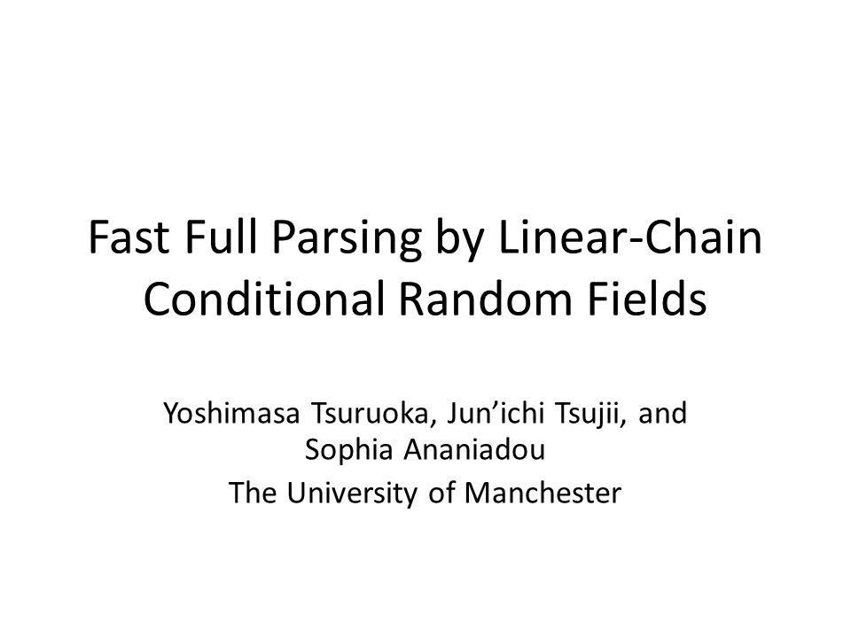 Fast Full Parsing by Linear-Chain Conditional Random Fields Yoshimasa Tsuruoka, Jun'ichi Tsujii, and Sophia Ananiadou The University of Manchester