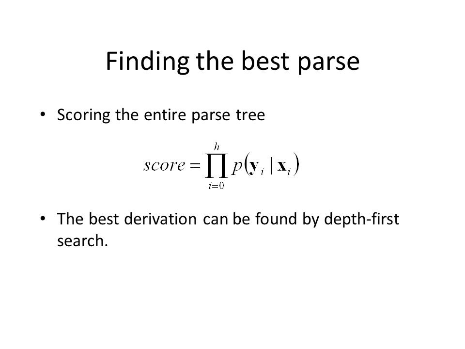 Finding the best parse Scoring the entire parse tree The best derivation can be found by depth-first search.