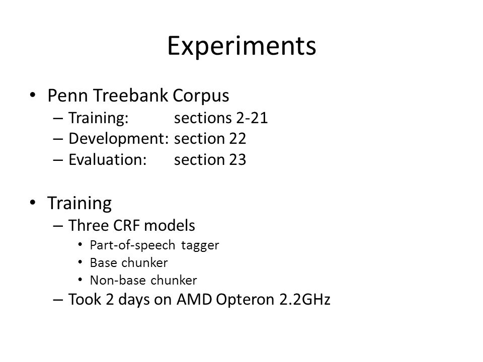Experiments Penn Treebank Corpus – Training:sections 2-21 – Development: section 22 – Evaluation:section 23 Training – Three CRF models Part-of-speech tagger Base chunker Non-base chunker – Took 2 days on AMD Opteron 2.2GHz