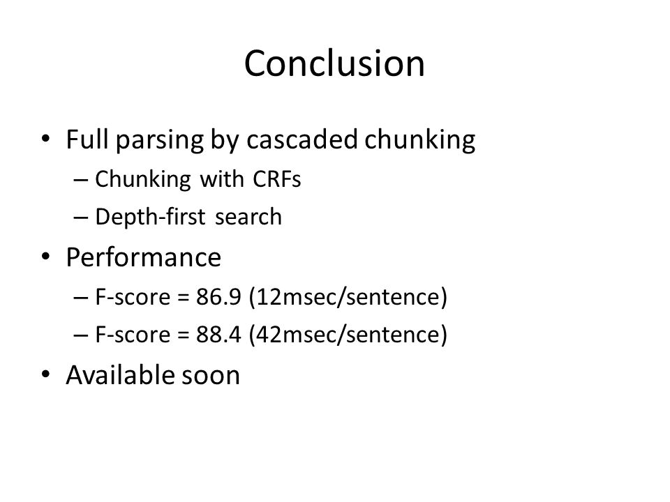 Conclusion Full parsing by cascaded chunking – Chunking with CRFs – Depth-first search Performance – F-score = 86.9 (12msec/sentence) – F-score = 88.4 (42msec/sentence) Available soon