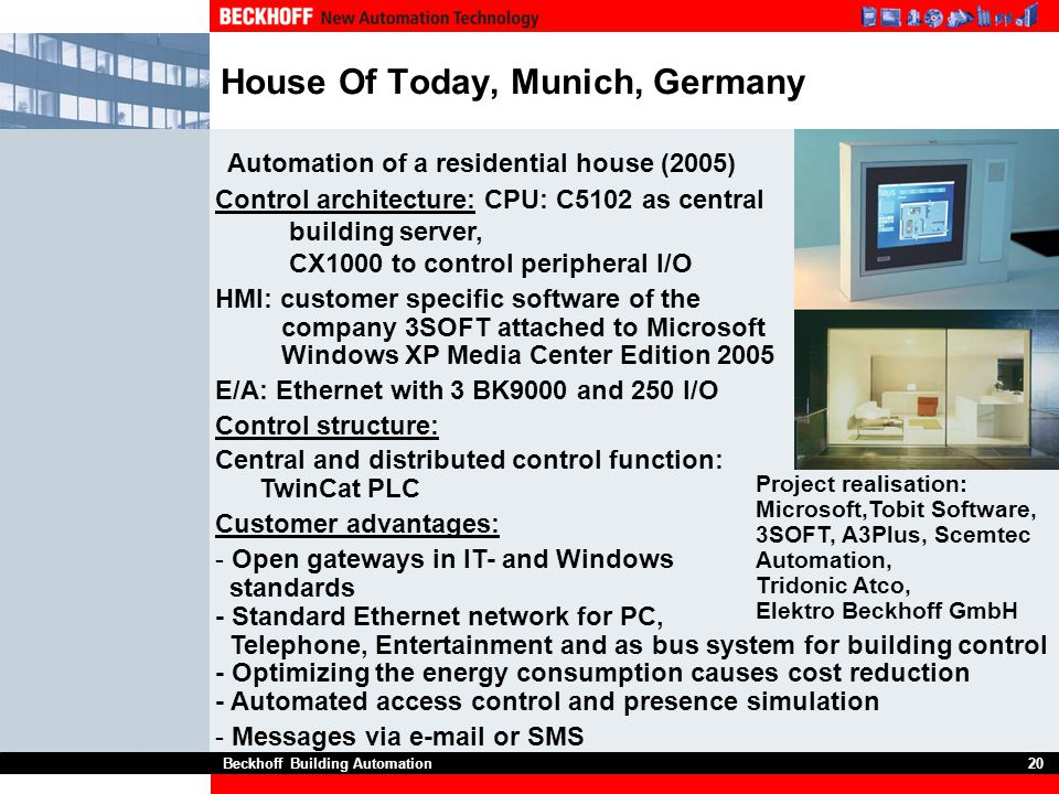Beckhoff Building Automation20 House Of Today, Munich, Germany Automation of a residential house (2005) Control architecture: CPU: C5102 as central bu
