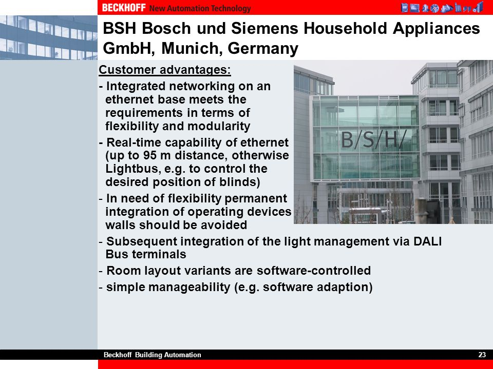 Beckhoff Building Automation23 BSH Bosch und Siemens Household Appliances GmbH, Munich, Germany Customer advantages: - Integrated networking on an eth