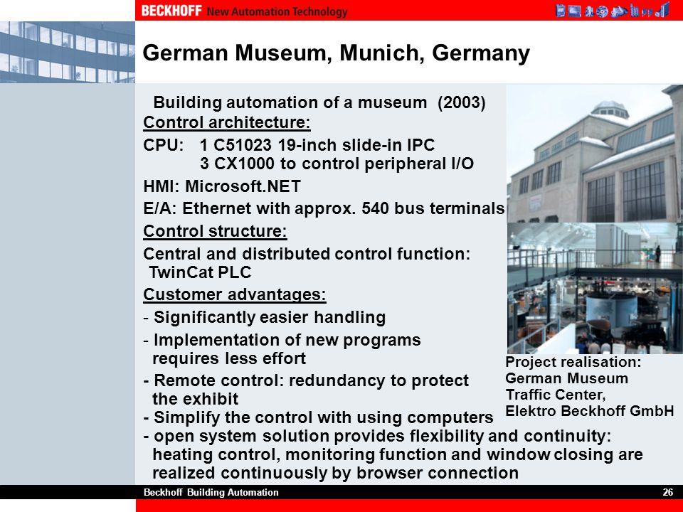 Beckhoff Building Automation26 German Museum, Munich, Germany Control architecture: CPU: 1 C51023 19-inch slide-in IPC 3 CX1000 to control peripheral