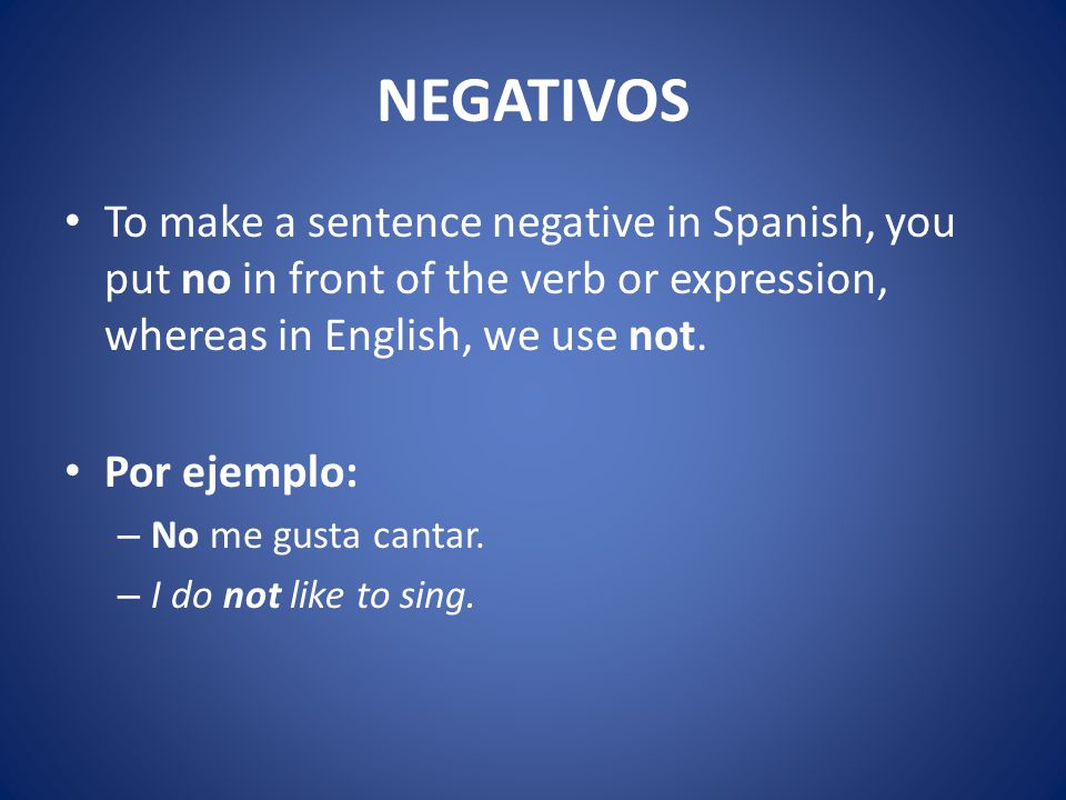 NEGATIVOS To make a sentence negative in Spanish, you put no in front of the verb or expression, whereas in English, we use not.