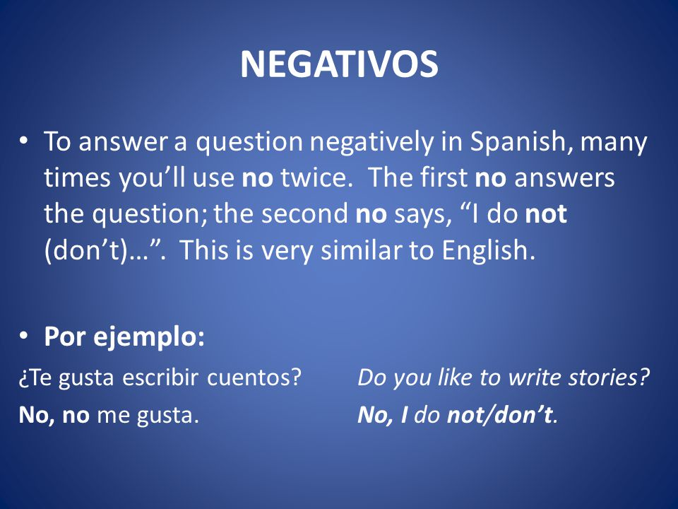NEGATIVOS To answer a question negatively in Spanish, many times you'll use no twice.