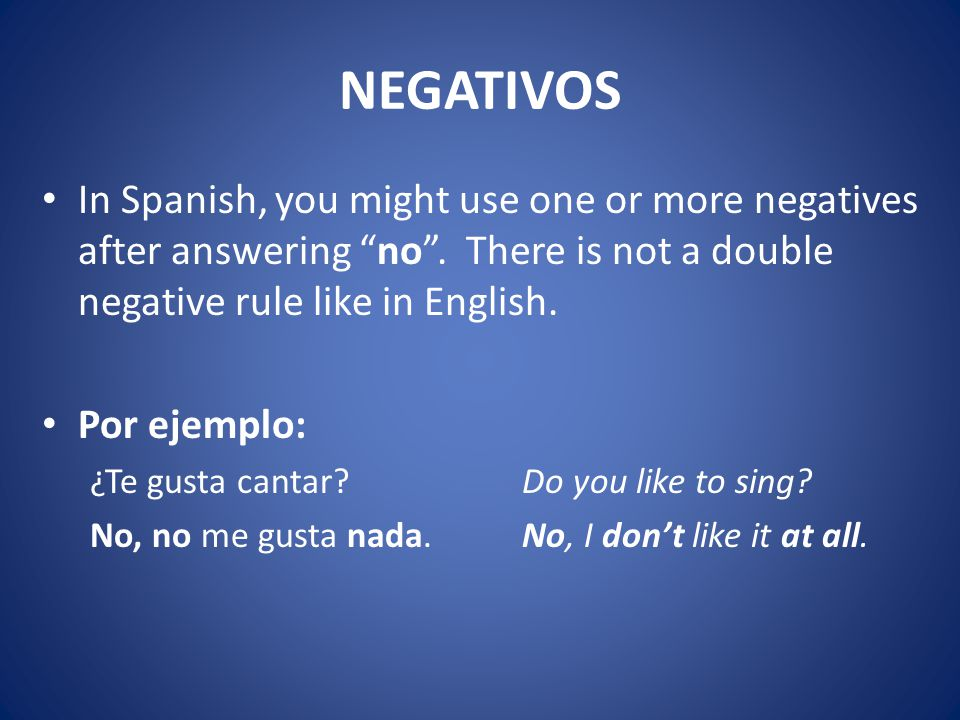 NEGATIVOS In Spanish, you might use one or more negatives after answering no .