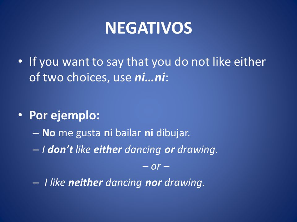 NEGATIVOS If you want to say that you do not like either of two choices, use ni…ni: Por ejemplo: – No me gusta ni bailar ni dibujar.