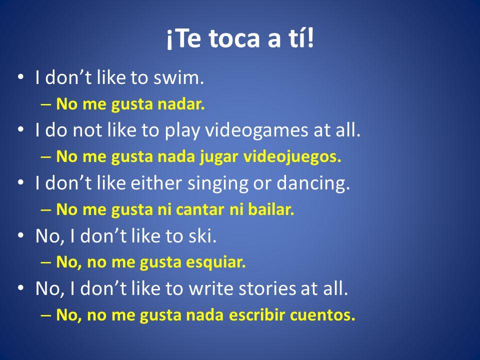 ¡Te toca a tí. I don't like to swim. – No me gusta nadar.
