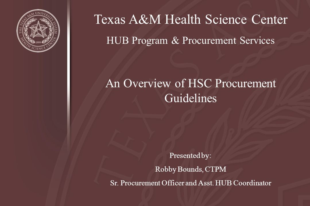 Texas A&M Health Science Center HUB Program & Procurement Services An Overview of HSC Procurement Guidelines Presented by: Robby Bounds, CTPM Sr. Proc