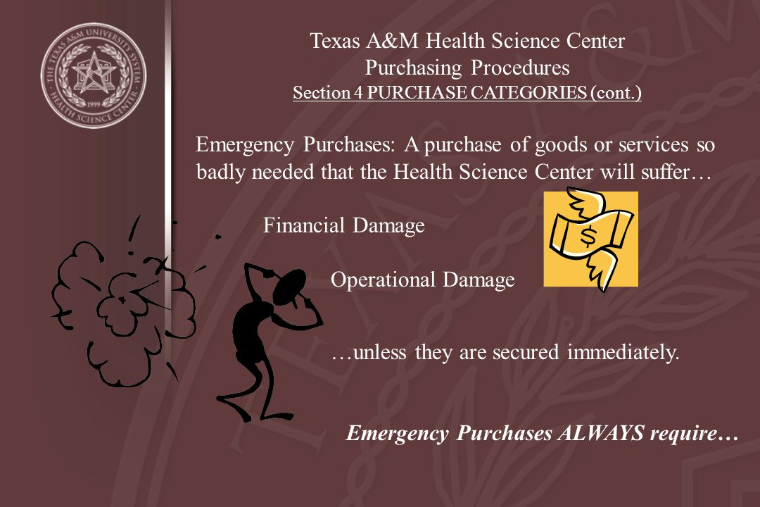Texas A&M Health Science Center Purchasing Procedures Section 4 PURCHASE CATEGORIES (cont.) Emergency Purchases: A purchase of goods or services so ba