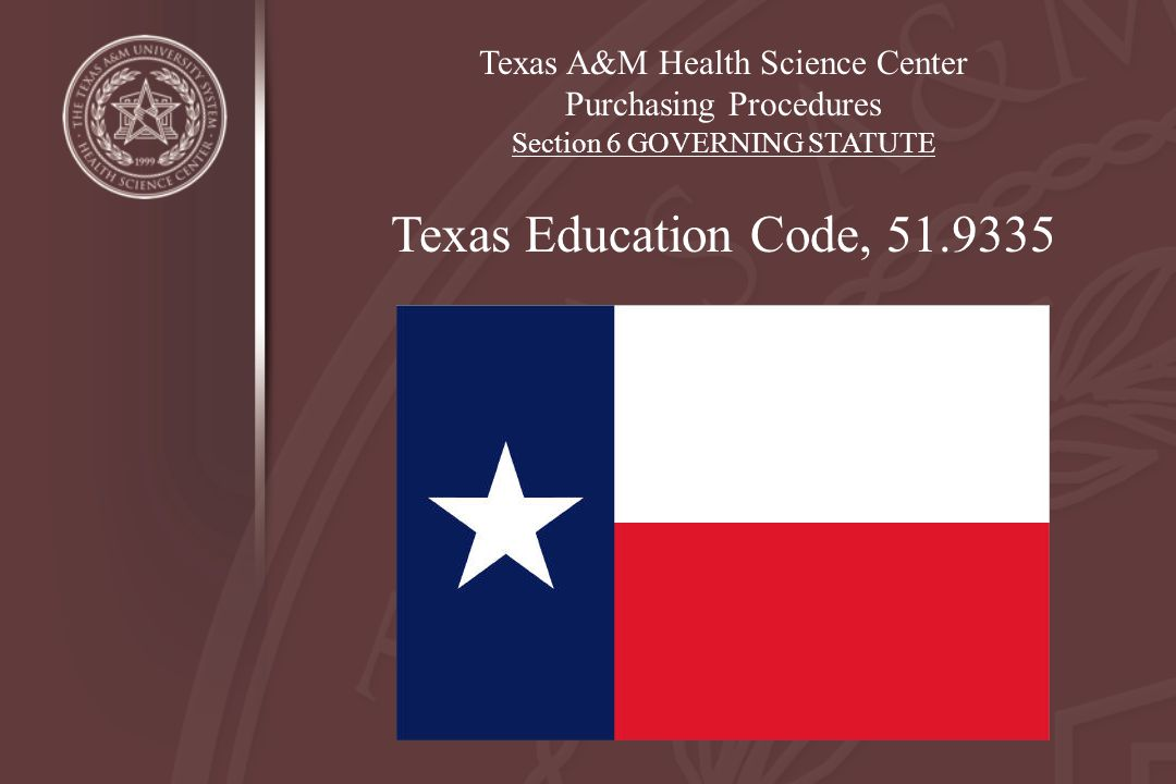 Texas A&M Health Science Center Purchasing Procedures Section 6 GOVERNING STATUTE Texas Education Code, 51.9335