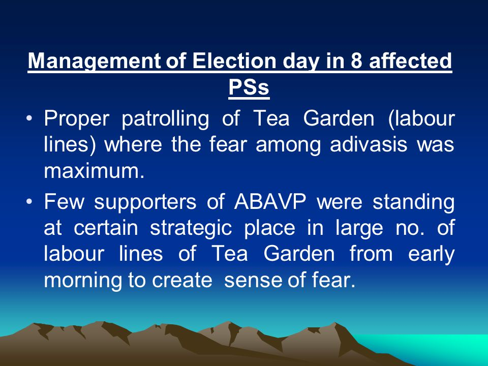 Management of Election day in 8 affected PSs Proper patrolling of Tea Garden (labour lines) where the fear among adivasis was maximum.