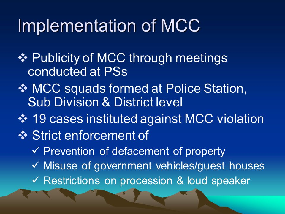 Implementation of MCC  Publicity of MCC through meetings conducted at PSs  MCC squads formed at Police Station, Sub Division & District level  19 cases instituted against MCC violation  Strict enforcement of Prevention of defacement of property Misuse of government vehicles/guest houses Restrictions on procession & loud speaker