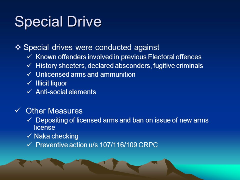 Special Drive  Special drives were conducted against Known offenders involved in previous Electoral offences History sheeters, declared absconders, fugitive criminals Unlicensed arms and ammunition Illicit liquor Anti-social elements Other Measures Depositing of licensed arms and ban on issue of new arms license Naka checking Preventive action u/s 107/116/109 CRPC