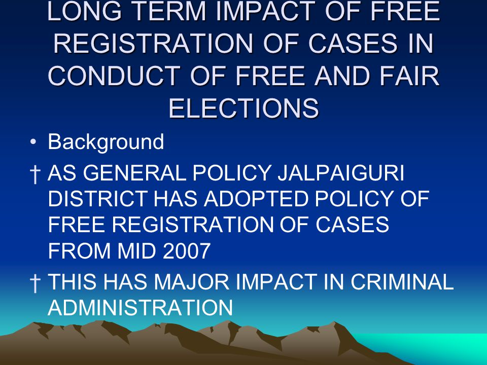 LONG TERM IMPACT OF FREE REGISTRATION OF CASES IN CONDUCT OF FREE AND FAIR ELECTIONS Background †AS GENERAL POLICY JALPAIGURI DISTRICT HAS ADOPTED POLICY OF FREE REGISTRATION OF CASES FROM MID 2007 †THIS HAS MAJOR IMPACT IN CRIMINAL ADMINISTRATION