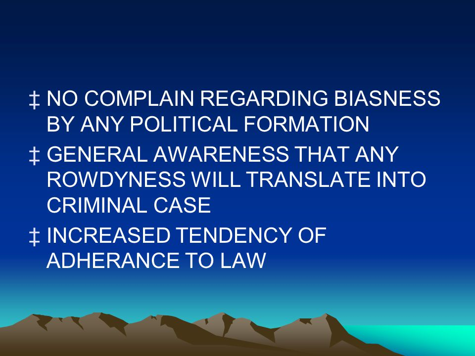 ‡NO COMPLAIN REGARDING BIASNESS BY ANY POLITICAL FORMATION ‡GENERAL AWARENESS THAT ANY ROWDYNESS WILL TRANSLATE INTO CRIMINAL CASE ‡INCREASED TENDENCY OF ADHERANCE TO LAW
