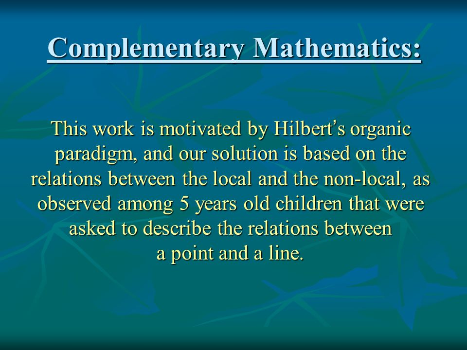 Complementary Mathematics: This work is motivated by Hilbert ' s organic paradigm, and our solution is based on the relations between the local and the non-local, as observed among 5 years old children that were asked to describe the relations between a point and a line.