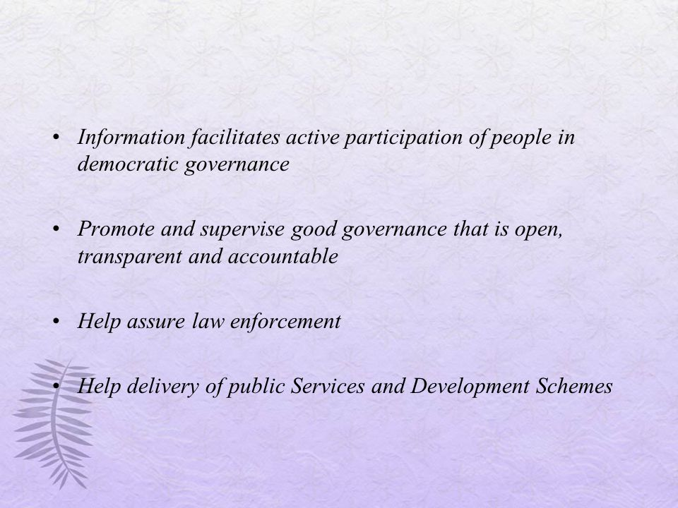 Information facilitates active participation of people in democratic governance Promote and supervise good governance that is open, transparent and accountable Help assure law enforcement Help delivery of public Services and Development Schemes