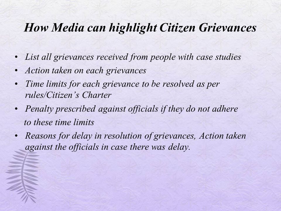 How Media can highlight Citizen Grievances List all grievances received from people with case studies Action taken on each grievances Time limits for each grievance to be resolved as per rules/Citizen's Charter Penalty prescribed against officials if they do not adhere to these time limits Reasons for delay in resolution of grievances, Action taken against the officials in case there was delay.