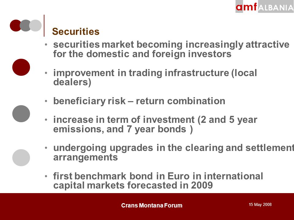 15 May 2008 Crans Montana Forum Securities securities market becoming increasingly attractive for the domestic and foreign investors improvement in trading infrastructure (local dealers) beneficiary risk – return combination increase in term of investment (2 and 5 year emissions, and 7 year bonds ) undergoing upgrades in the clearing and settlement arrangements first benchmark bond in Euro in international capital markets forecasted in 2009