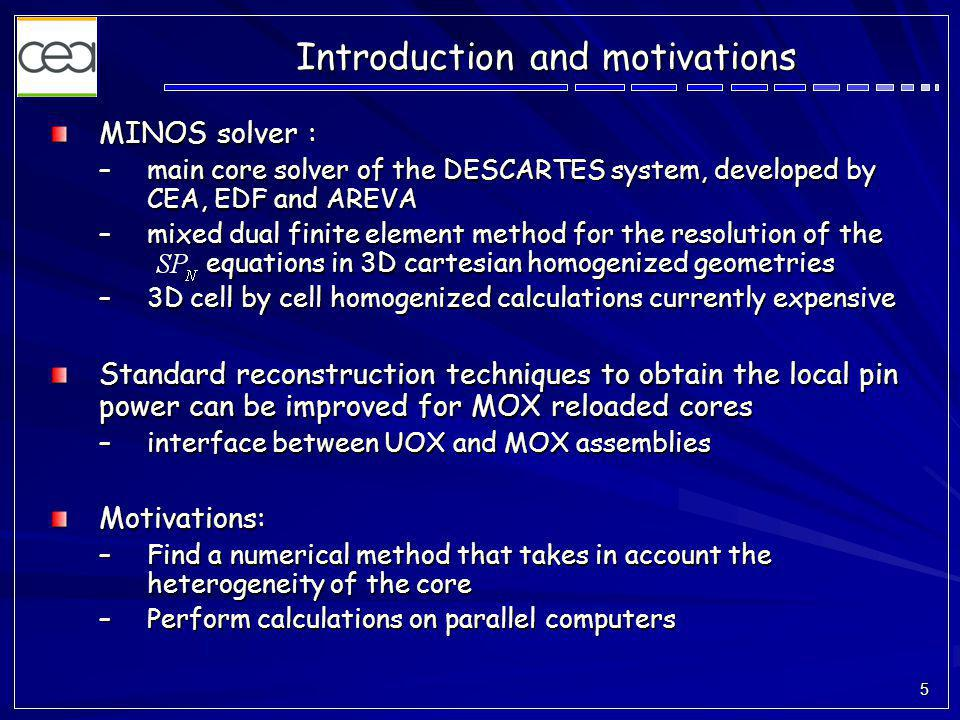 5 Introduction and motivations MINOS solver : –main core solver of the DESCARTES system, developed by CEA, EDF and AREVA –mixed dual finite element method for the resolution of the equations in 3D cartesian homogenized geometries –3D cell by cell homogenized calculations currently expensive Standard reconstruction techniques to obtain the local pin power can be improved for MOX reloaded cores –interface between UOX and MOX assemblies Motivations: –Find a numerical method that takes in account the heterogeneity of the core –Perform calculations on parallel computers